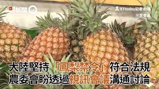 大陸堅持「鳳梨禁令」符合法規 農委會盼透過視訊會議溝通討論