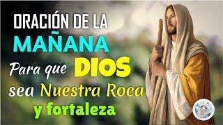ORACIÓN DE LA MAÑANA PARA QUE DIOS SEA NUESTRA ROCA Y FORTALEZA