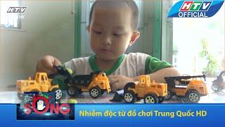 Cảnh báo an toàn sống | Nhiễm độc từ đồ chơi Trung Quốc | HTV