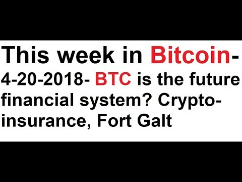 This week in Bitcoin- 4-20-2018- BTC is the future financial system? Crypto-insurance, Fort Galt