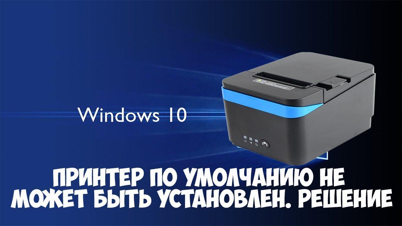 Windows 10. Принтер по умолчанию не может быть установлен. Как исправить