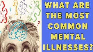 What are the most common mental illnesses?