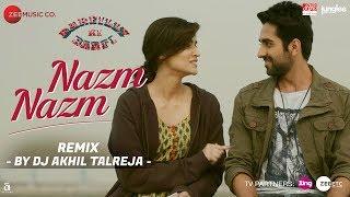 Nazm Nazm - DJ Akhil Talreja Remix | Bareilly Ki Barfi | Kriti Sanon, Ayushmann Khurrana