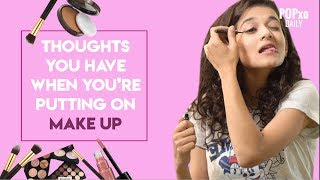 Thoughts You Have When You're Putting On Make-Up - POPxo