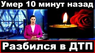 Разбился в ДТП /  Российский певец /Умер 10 минут назад