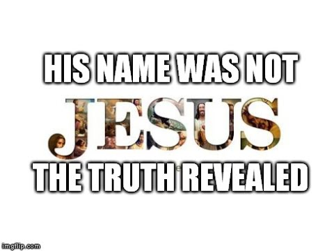 Jesus Christ Was Not His Name The Letter J Didn t Exist Until