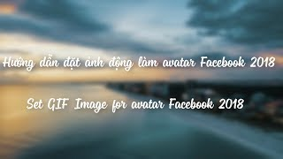 Hướng dẫn đặt ảnh động gif làm avatar Facebook 2018