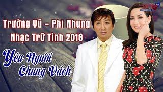 Trường Vũ Phi Nhung 2018 - LK Yêu Người Chung Vách | Nhạc Trữ Tình Hải Ngoại Để Đời