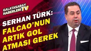 """Serhan Türk:""""Galatasaray'ın Sivasspor Karşısında Forvet Falcao Olacak"""""""