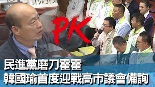 《完整版》民進黨磨刀霍霍 韓國瑜團隊迎戰首度高市議會備詢
