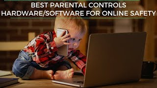 Best Parenting Controls Hardware/Software/Apps for online safety