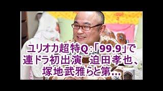 ユリオカ超特Q:「99.9」で連ドラ初出演 迫田孝也、塚地武雅らと第…