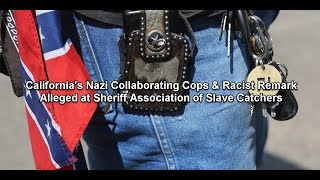 Cali's Nazi Collaborating Cops & Racist Remark Alleged at Sheriff Ass. of Slave Catchers
