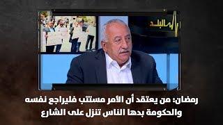 رمضان: من يعتقد أن الأمر مستتب فليراجع نفسه والحكومة بدها الناس تنزل على الشارع