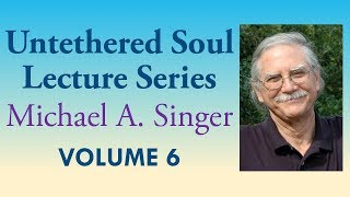 Michael A. Singer: Letting Go Into Freedom And Fulfillment – Vol 6 The Untethered Soul Lectures
