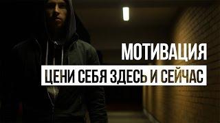 Мотивация  - ЦЕНИ СЕБЯ ЗДЕСЬ И СЕЙЧАС (феноменал)