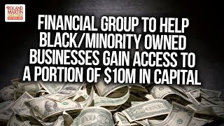 Financial Group To Help Black/minority Owned Businesses Gain Access To A Portion Of $10m In Capital