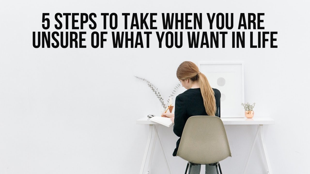 5 Steps to Take When You Are Unsure of What You Want in Life