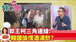 【辣新聞152】郭王柯三角連線! 韓國瑜借酒澆愁? 2019.08.05