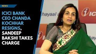 ICICI Bank CEO Chanda Kochhar resigns, Sandeep Bakshi takes charge