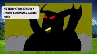 The Lynxy Series Season 3 Episode 5 Darkness Strikes Twice!