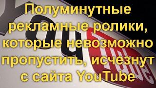 Полуминутные рекламные ролики, которые невозможно пропустить, исчезнут с сайта YouTube