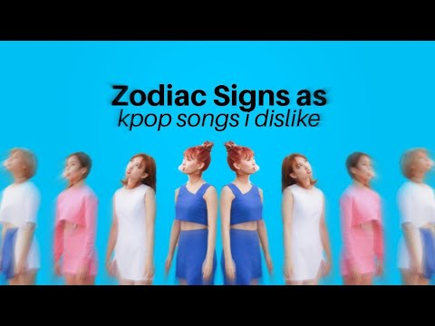 Zodiac Signs As Kpop Songs I Dislike (Read The Description)
