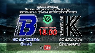 ФК «Балканы» (Заря) - ФК «Колос» (Коваливка). 0:0 (28.07.2018)