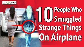 10 CRAZIEST THINGS SMUGGLED THROUGH AIRPORT SECURITY | PEOPLE WHO SMUGGLED STRANGE THING ON AIRPLANE