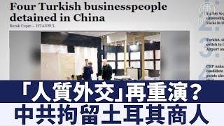 「人質外交」再重演?中共拘留土耳其商人|新唐人亞太電視|20190314
