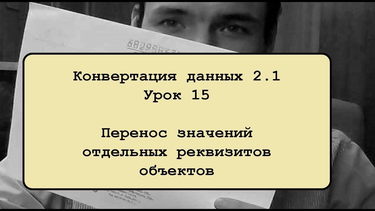 Конвертация данных 2.1. Урок 15. Перенос значений отдельных реквизитов объектов