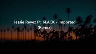 Jessie Reyez Ft. 6LACK - Imported (Lyrics)