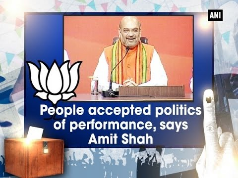 People accepted politics of performance, says Amit Shah ...