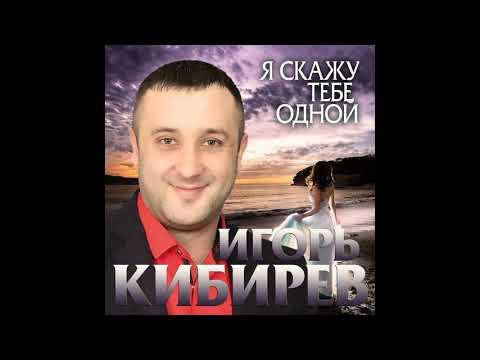 Игорь Кибирев – Я скажу тебе одной - 2020!