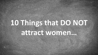 10 Things that DO NOT Attract Women...