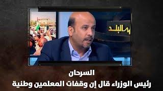 السرحان: رئيس الوزراء قال إن وقفات المعلمين وطنية