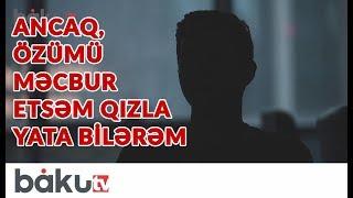 Homoseksual: Ancaq, özümü məcbur etsəm  qızla yata bilərəm