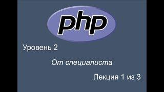 PHP уроки от специалиста. Уровень 2. Урок 1 из 3