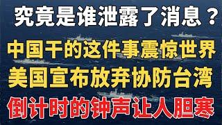 究竟是谁泄露了消息中国干的这件事震惊世界美国宣布放弃协防台湾倒计时的钟声让人胆寒