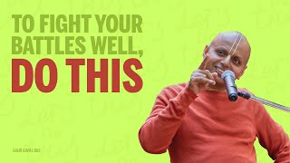 TO FIGHT YOUR BATTLES WELL, DO THIS - GAUR GOPAL DAS