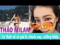 THẢO MILAN,Sự thật về cô gái bị chuốc say, cưỡng hiếp, tung clip được cho là Thảo Milan