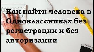 Как найти человека в Одноклассниках без регистрации и авторизации