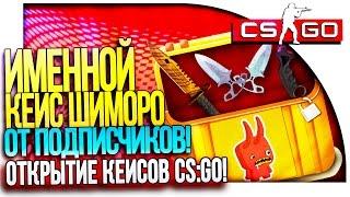 НОВЫЙ ИМЕННОЙ КЕЙС ШИМОРО ОТ ПОДПИСЧИКОВ! - ОТКРЫТИЕ КЕЙСОВ В CS:GO!