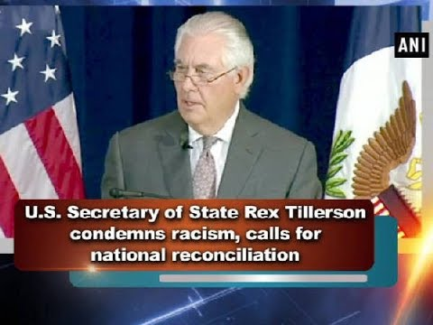 U.S. Secretary of State Rex Tillerson condemns racism, calls for national reconciliation