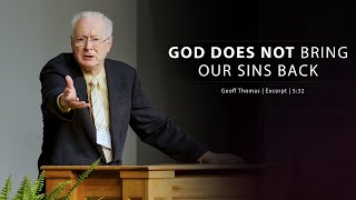 God Does Not Bring Our Sins Back Geoff Thomas