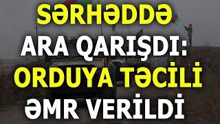 SON DƏQİQƏ: ARA QARIŞDI - Orduya təcili ƏMR VERİLDİ