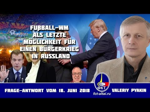 Fußball–WM als letzte Möglichkeit für einen Bürgerkrieg in Russland (Valeriy Pyakin 18.06.2018)