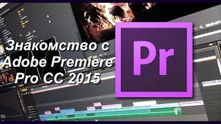Знакомство с Adobe Premiere Pro CC 2015, как строятся общие принципы монтажа, их влияние на видео