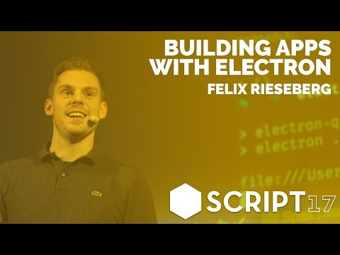 Felix Rieseberg - Building Apps with Electron / Script'17