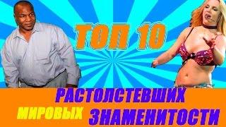 ТОП10 РАСТОЛСТЕВШИХ МИРОВЫХ ЗНАМЕНИТОСТИ